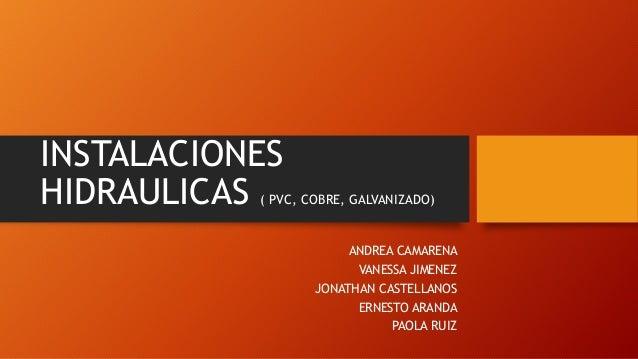 INSTALACIONES HIDRAULICAS ( PVC, COBRE, GALVANIZADO) ANDREA CAMARENA VANESSA JIMENEZ JONATHAN CASTELLANOS ERNESTO ARANDA P...