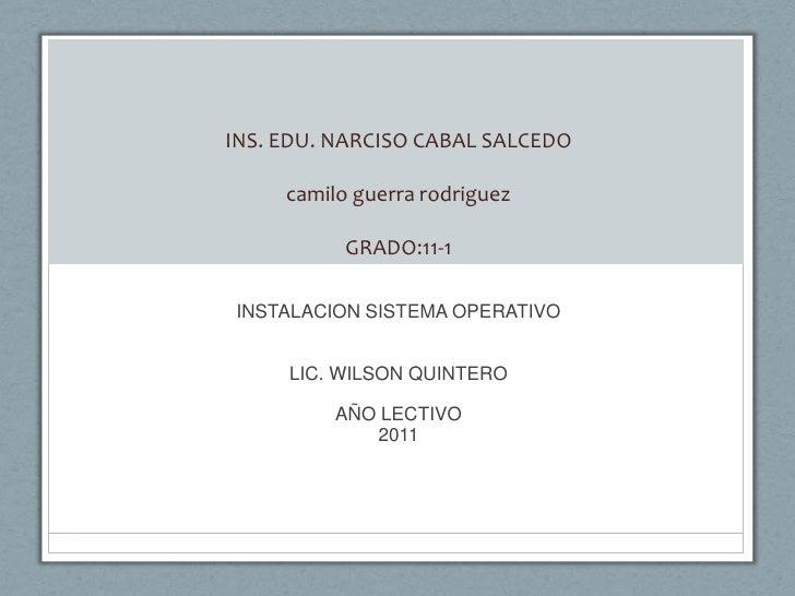 INS. EDU. NARCISO CABAL SALCEDOcamilo guerra rodriguezGRADO:11-1<br />INSTALACION SISTEMA OPERATIVO<br />LIC. WILSON QUINT...