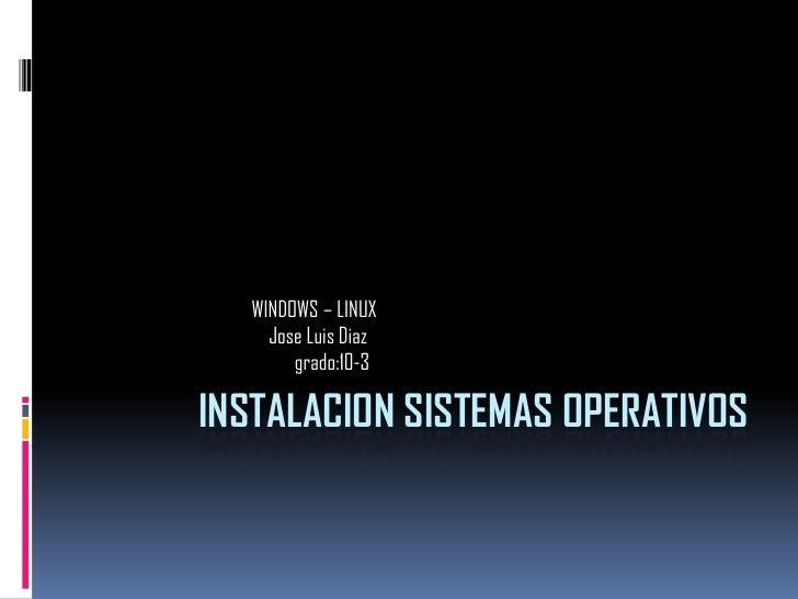 INSTALACION SISTEMAS OPERATIVOS<br />                                      WINDOWS – LINUX<br />Jose Luis Diaz<br />      ...