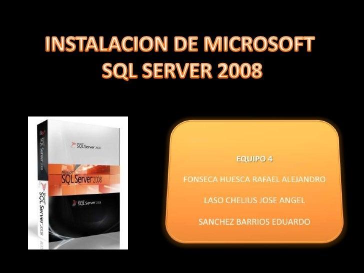 INSTALACION DE MICROSOFT <br />SQL SERVER 2008<br />EQUIPO 4<br />FONSECA HUESCA RAFAEL ALEJANDRO<br />LASO CHELIUS JOSE A...