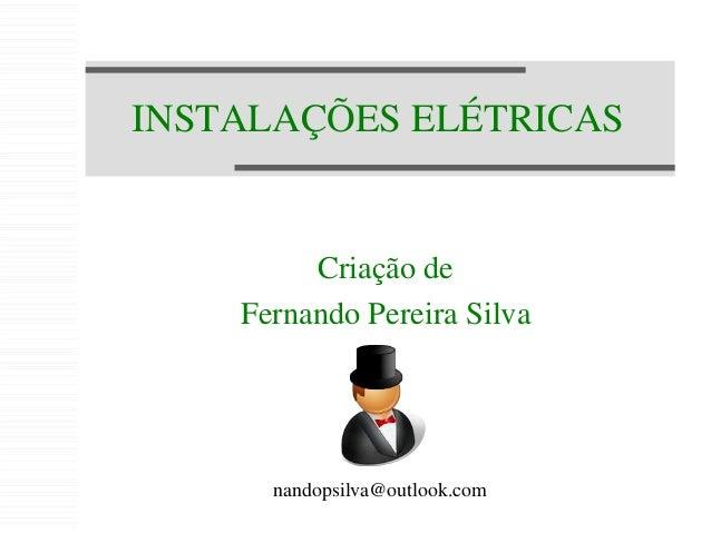 INSTALAÇÕES ELÉTRICAS Criação de Fernando Pereira Silva nandopsilva@outlook.com