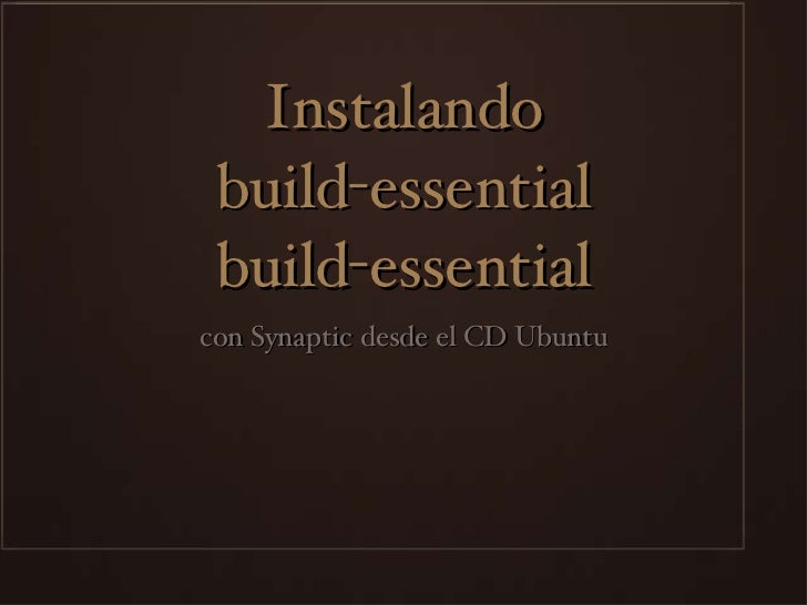 Instalando build-essential build-essential <ul><li>con Synaptic desde el CD Ubuntu </li></ul>