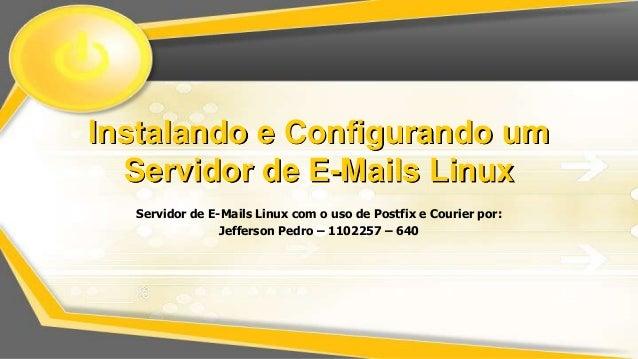 Instalando e Configurando um Servidor de E-Mails Linux Servidor de E-Mails Linux com o uso de Postfix e Courier por: Jeffe...