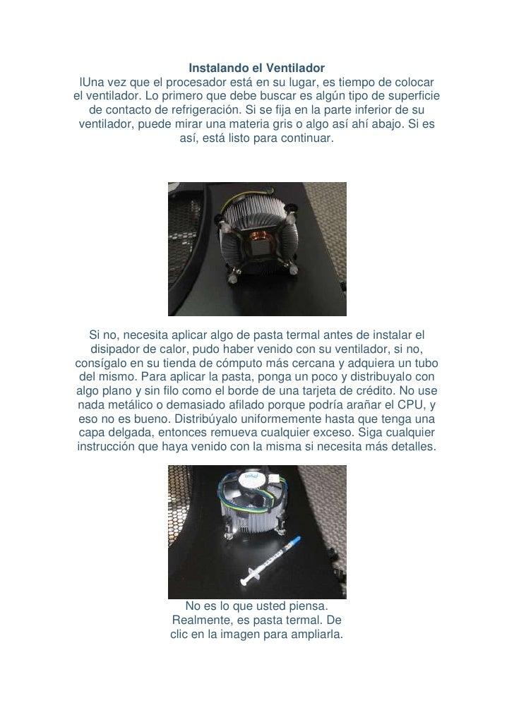 Instalando el Ventilador  lUna vez que el procesador está en su lugar, es tiempo de colocar el ventilador. Lo primero que ...