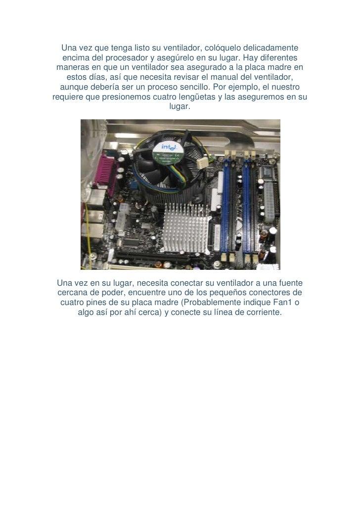 Una vez que tenga listo su ventilador, colóquelo delicadamente    encima del procesador y asegúrelo en su lugar. Hay difer...