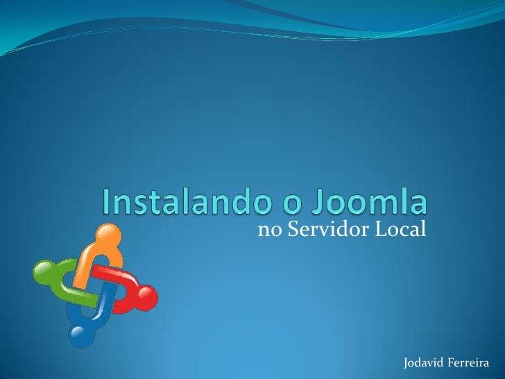 Instalando o Joomla<br />no Servidor Local<br />Jodavid Ferreira<br />