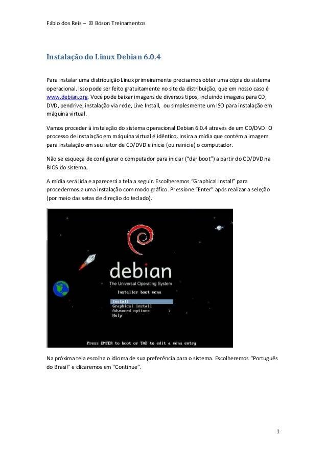 Fábio dos Reis – © Bóson Treinamentos1Instalação do Linux Debian 6.0.4Para instalar uma distribuição Linux primeiramente p...