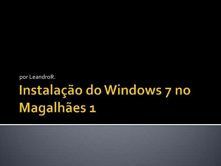 Instalação do Windows 7 no Magalhães 1<br />por LeandroR.<br />