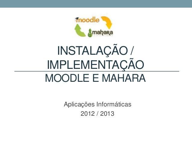 INSTALAÇÃO /IMPLEMENTAÇÃOMOODLE E MAHARA  Aplicações Informáticas        2012 / 2013