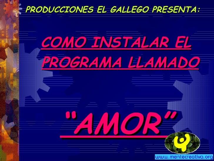 """PRODUCCIONES EL GALLEGO PRESENTA: <ul><li>COMO INSTALAR EL   PROGRAMA LLAMADO </li></ul><ul><li>"""" AMOR"""" </li></ul>"""