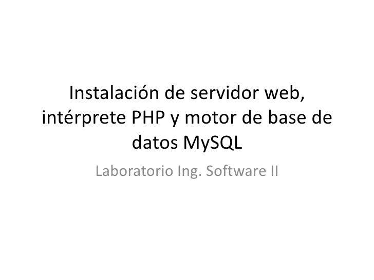 Instalación de servidor web, intérprete PHP y motor de base de datos MySQL<br />Laboratorio Ing. Software II<br />