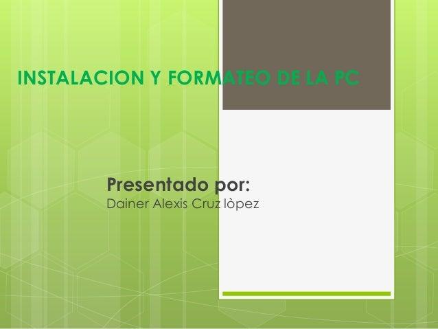 INSTALACION Y FORMATEO DE LA PCPresentado por:Dainer Alexis Cruz lòpez