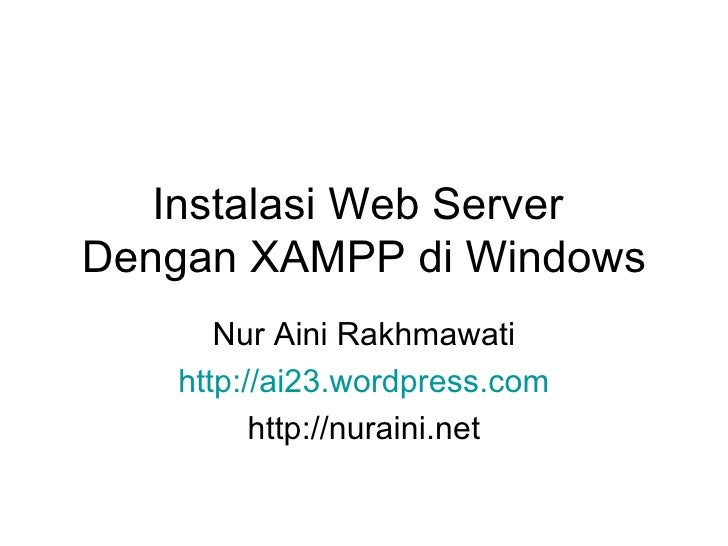 Instalasi Web Server  Dengan XAMPP di Windows Nur Aini Rakhmawati http://ai23.wordpress.com http://nuraini.net