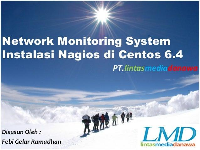 Network Monitoring System Instalasi Nagios di Centos 6.4 PT.lintasmediadanawa Disusun Oleh : Febi Gelar Ramadhan
