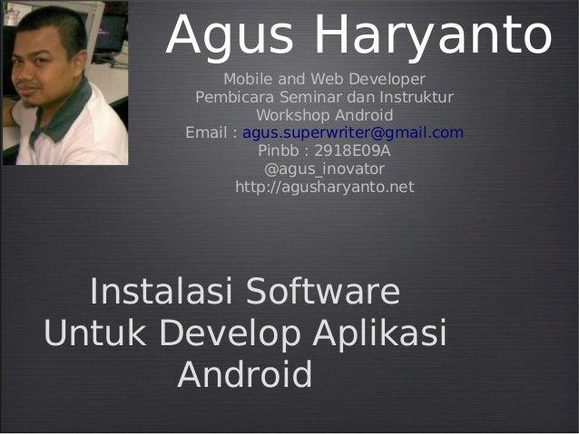 Agus Haryanto Mobile and Web Developer Pembicara Seminar dan Instruktur Workshop Android Email : agus.superwriter@gmail.co...