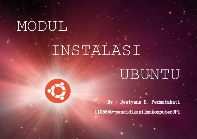 MODUL INSTALASI UBUNTU By : Destyana D. Permatahati 1105850–pendidikanilmukomputerUPI