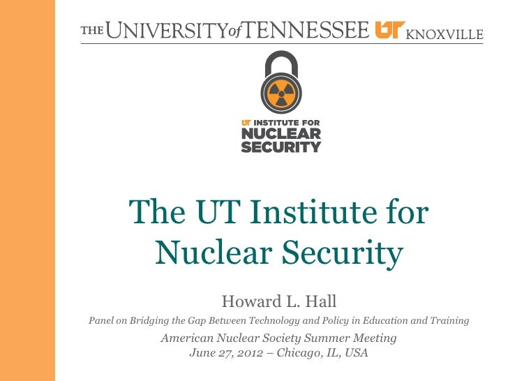 The UT Institute for         Nuclear Security                            Howard L. HallPanel on Bridging the Gap Between T...