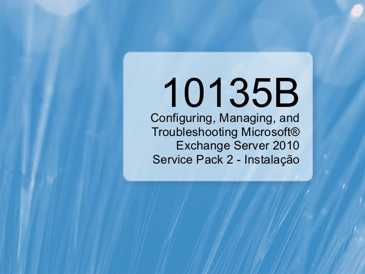 10135BConfiguring, Managing, andTroubleshooting Microsoft®    Exchange Server 2010Service Pack 2 - Instalação