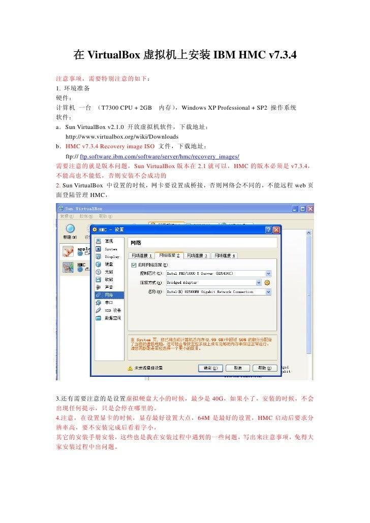 在 VirtualBox 虚拟机上安装 IBM HMC v7.3.4  注意事项,需要特别注意的如下: 1. 环境准备 硬件: 计算机 一台 (T7300 CPU + 2GB 内存)                   ,Windows XP ...
