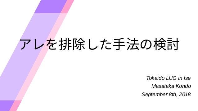 アレを排除した手法の検討を排除した手法の検討排除した手法の検討した手法の検討手法の検討の検討検討 Tokaido LUG in Ise Masataka Kondo September 8th, 2018