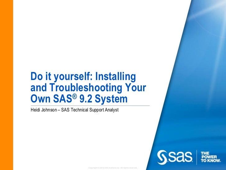Do it yourself: Installingand Troubleshooting YourOwn SAS® 9.2 SystemHeidi Johnson – SAS Technical Support Analyst        ...