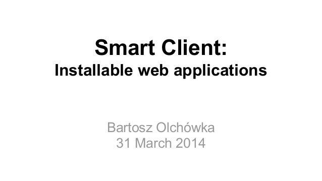 Bartosz Olchówka 31 March 2014 Smart Client: Installable web applications