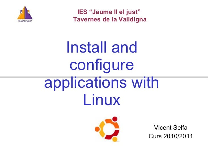"Install and configure applications with Linux IES ""Jaume II el just""  Tavernes de la Valldigna Vicent Selfa Curs 2010/20 1 1"