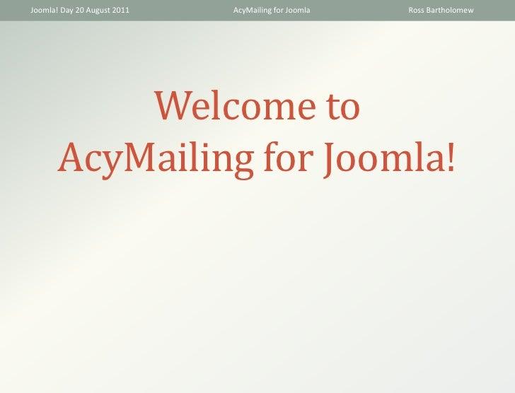 Joomla! Day 20 August 2011   AcyMailing for Joomla   Ross Bartholomew           Welcome to       AcyMailing for Joomla!