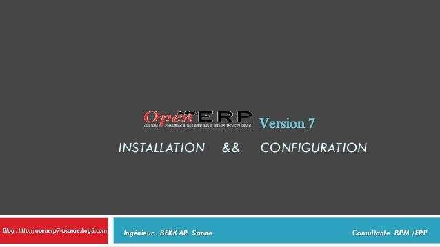 Version 7 INSTALLATION  Blog : http://openerp7-bsanae.bug3.com  Ingénieur . BEKKAR Sanae  &&  CONFIGURATION  Consultante B...