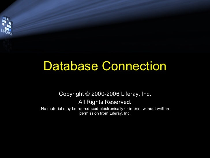 Database Connection Copyright © 2000-2006 Liferay, Inc. All Rights Reserved. No material may be reproduced electronically ...
