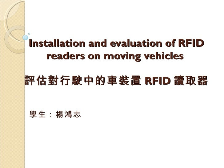 Installation and evaluation of RFID readers on moving vehicles  評估對行駛中的車裝置 RFID 讀取器 學生:楊鴻志