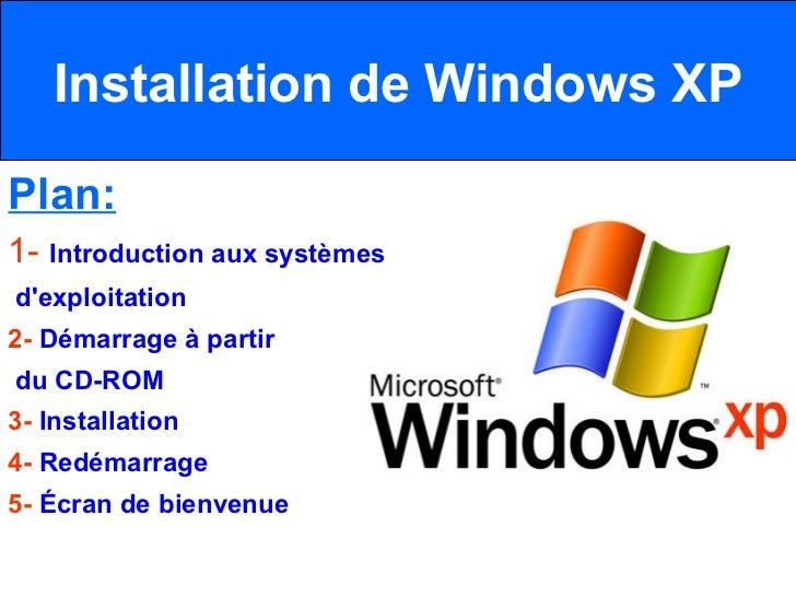 Installation de Windows XP Plan: 1-  Introduction aux systèmes d'exploitation  2-  Démarrage à partir du CD-ROM  3-  Insta...
