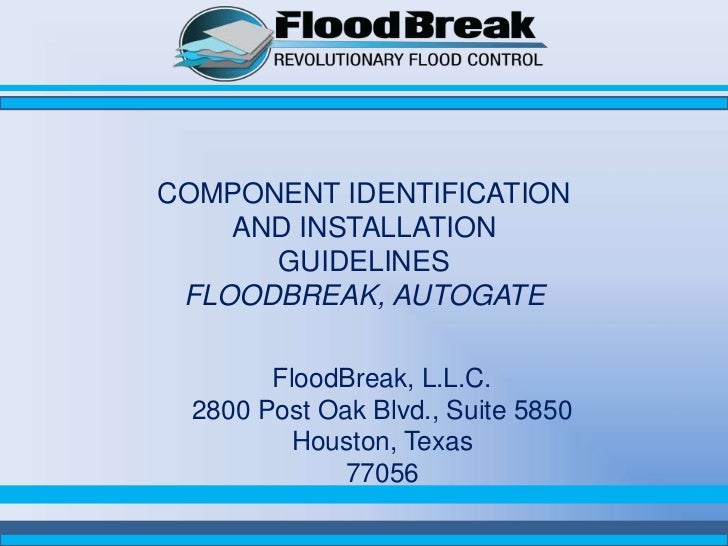 COMPONENT IDENTIFICATION    AND INSTALLATION      GUIDELINES FLOODBREAK, AUTOGATE        FloodBreak, L.L.C.  2800 Post Oak...