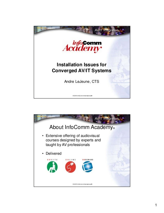 1 © 2015 InfoComm International® Installation Issues for Converged AV/IT Systems Andre LeJeune, CTS © 2015 InfoComm Intern...