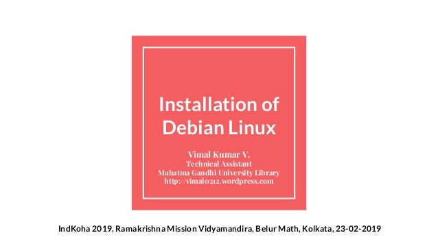 Installation of Debian Linux Vimal Kumar V. Technical Assistant Mahatma Gandhi University Library http://vimal0212.wordpre...