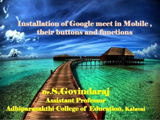 Dr.S.Govindaraj Assistant Professor Adhiparasakthi College of Education, Kalavai Installation of Google meet in Mobile , t...