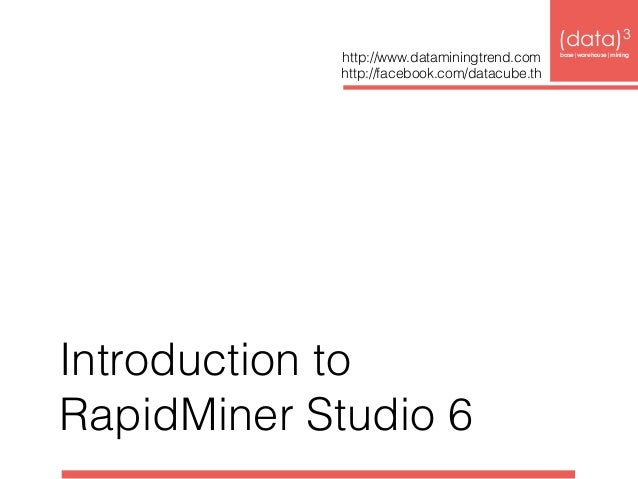Introduction to  RapidMiner Studio 6  (data)3  http://www.dataminingtrend.com base|warehouse|mining  http://facebook.com/d...