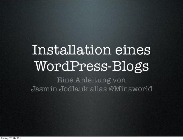 Installation einesWordPress-BlogsEine Anleitung vonJasmin Jodlauk alias @MinsworldFreitag, 17. Mai 13