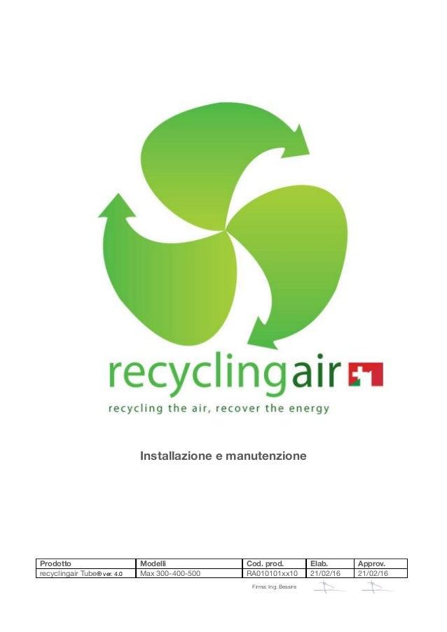 Installazione e manutenzione Prodotto Modelli Cod. prod. Elab. Approv. recyclingair Tube® ver. 4.0 Max 300-400-500 RA01010...