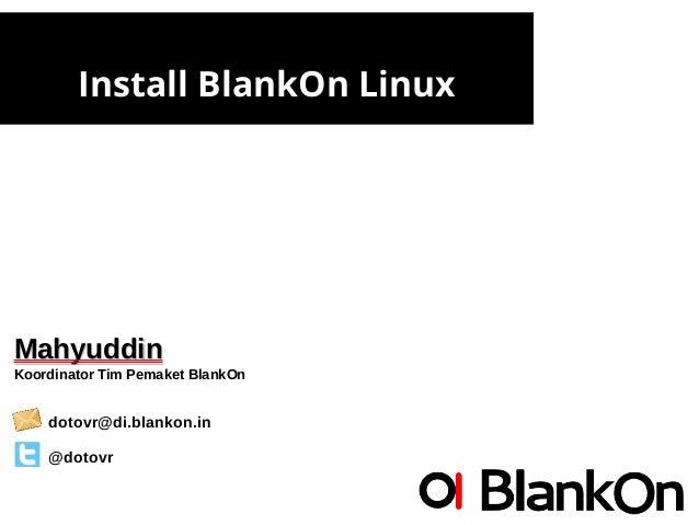 Install BlankOn Linux MahyuddinMahyuddin Koordinator Tim Pemaket BlankOn dotovr@di.blankon.in @dotovr