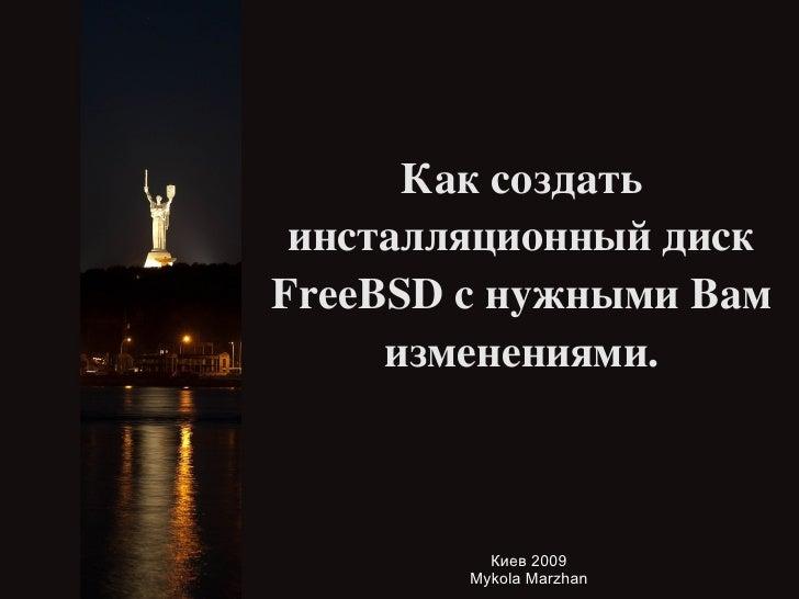 Как создать  инсталляционный  диск FreeBSD с нужными Вам изменениями. <ul><ul><li>Киев 2009 </li></ul></ul><ul><ul><li>Myk...