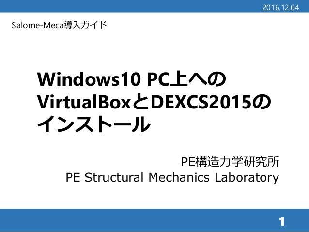 Salome-Meca導入ガイド Windows10 PC上への VirtualBoxとDEXCS2015の インストール PE構造力学研究所 PE Structural Mechanics Laboratory 1 2016.12.04