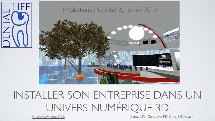 Médiathèque Sélestat 20 février 2010     INSTALLER SON ENTREPRISE DANS UN       UNIVERS NUMÉRIQUE 3D    http://www.dentall...
