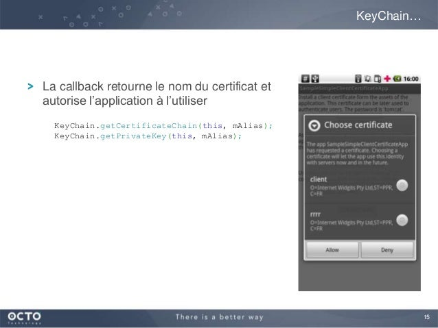 15La callback retourne le nom du certificat etautorise l'application à l'utiliserKeyChain…KeyChain.getCertificateChain(thi...