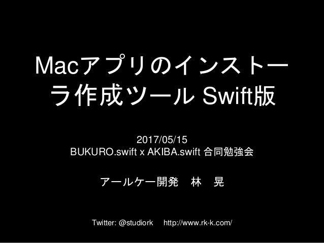 Macアプリのインストー ラ作成ツール Swift版 2017/05/15 BUKURO.swift x AKIBA.swift 合同勉強会 アールケー開発 林 晃 Twitter: @studiork http://www.rk-k.com/