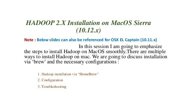 HADOOP 2.X Installation on MacOS Sierra (10.12.x) Note : Below slides can also be referenced for OSX EL Captain (10.11.x) ...
