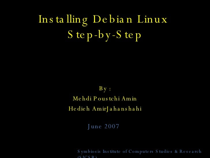 Installing Debian Linux  Step-by-Step By : Mehdi Poustchi Amin Hedieh AmirJahanshahi Symbiosis Institute of Computers Stud...