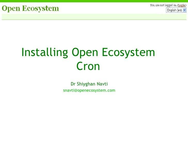 Installing Open Ecosystem Cron Dr Shiyghan Navti [email_address]
