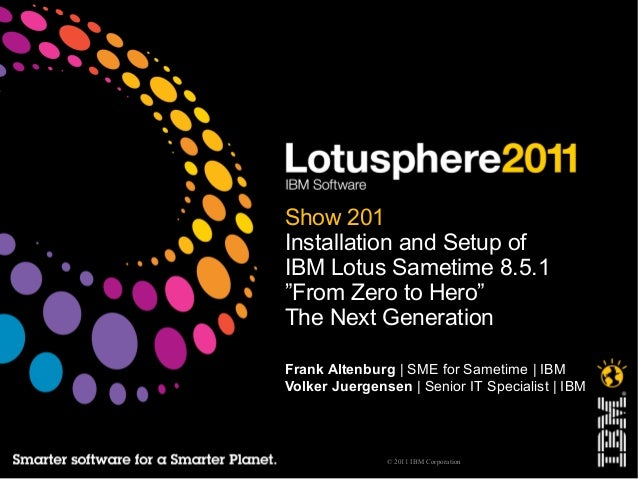 "© 2011 IBM Corporation Show 201 Installation and Setup of IBM Lotus Sametime 8.5.1 ""From Zero to Hero"" The Next Generation..."