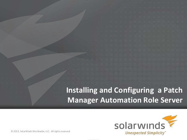 1 Installing and Configuring a Patch Manager Automation Role Server © 2013, SolarWinds Worldwide, LLC. All rights reserved.